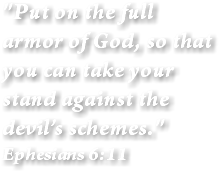 """Put on the full armor of God, so that you can take your stand against the devil's schemes."" Ephesians 6:11"